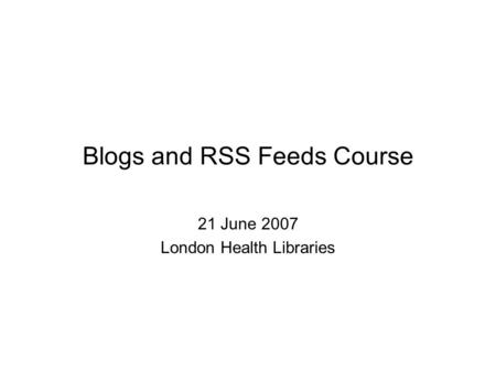 Blogs and RSS Feeds Course 21 June 2007 London Health Libraries.