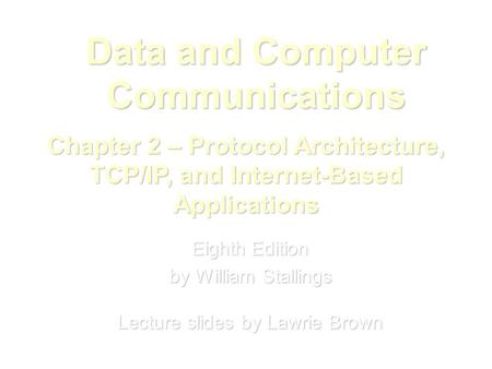 Data and Computer Communications Eighth Edition by William Stallings Lecture slides by Lawrie Brown Chapter 2 – Protocol Architecture, TCP/IP, and Internet-Based.