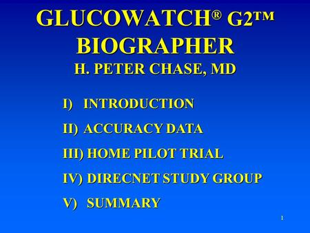 1 GLUCOWATCH ® G2™ BIOGRAPHER H. PETER CHASE, MD I)INTRODUCTION II)ACCURACY DATA III) HOME PILOT TRIAL IV) DIRECNET STUDY GROUP V) SUMMARY.