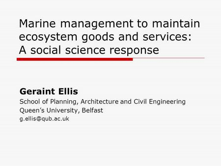 Marine management to maintain ecosystem goods and services: A social science response Geraint Ellis School of Planning, Architecture and Civil Engineering.