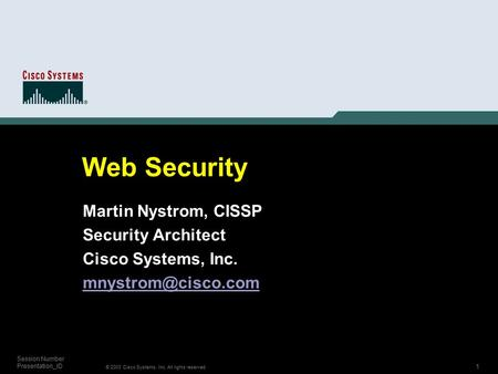 1 © 2003 Cisco Systems, Inc. All rights reserved. Session Number Presentation_ID Web Security Martin Nystrom, CISSP Security Architect Cisco Systems, Inc.