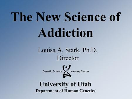 University of Utah Department of Human Genetics The New Science of Addiction Louisa A. Stark, Ph.D. Director.