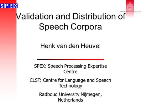 Validation and Distribution of Speech Corpora Henk van den Heuvel SPEX: Speech Processing Expertise Centre CLST: Centre for Language and Speech Technology.