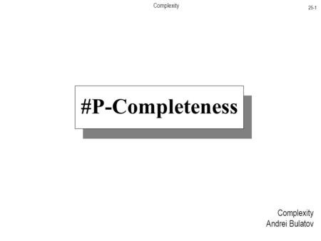 Complexity 25-1 Complexity Andrei Bulatov #P-Completeness.