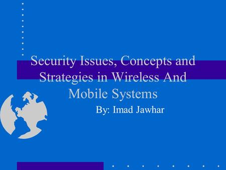 Security Issues, Concepts and Strategies in Wireless And <strong>Mobile</strong> Systems By: Imad Jawhar.