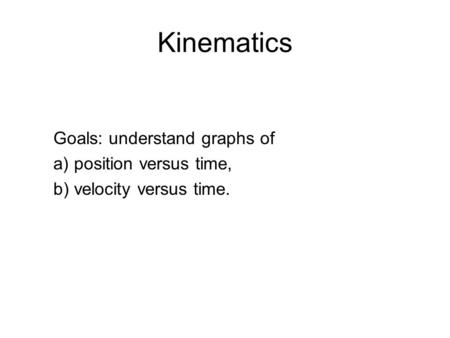 Kinematics Goals: understand graphs of a) position versus time, b) velocity versus time.
