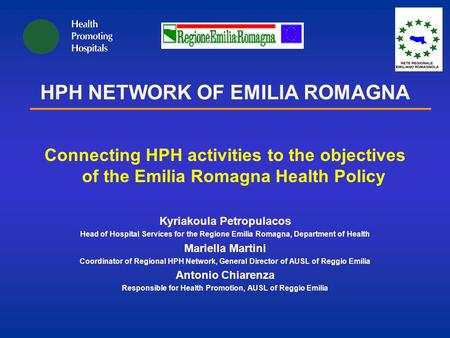 HPH NETWORK OF EMILIA ROMAGNA Connecting HPH activities to the objectives of the Emilia Romagna Health Policy Kyriakoula Petropulacos Head of Hospital.