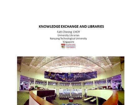 KNOWLEDGE EXCHANGE AND LIBRARIES Fatt-Cheong CHOY University Librarian Nanyang Technological University Singapore.