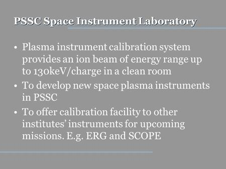PSSC Space Instrument Laboratory Plasma instrument calibration system provides an ion beam of energy range up to 130keV/charge in a clean room To develop.