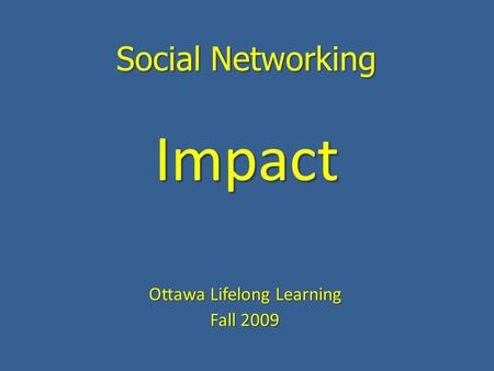 Social Networking Ottawa Lifelong Learning Fall 2009 Impact.