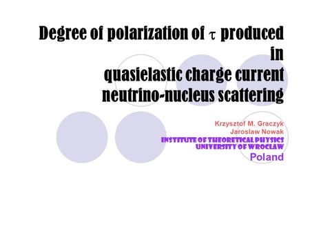 Degree of polarization of  produced in quasielastic charge current neutrino-nucleus scattering Krzysztof M. Graczyk Jaroslaw Nowak Institute of Theoretical.