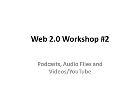 Web 2.0 Workshop #2 Podcasts, Audio Files and Videos/YouTube.