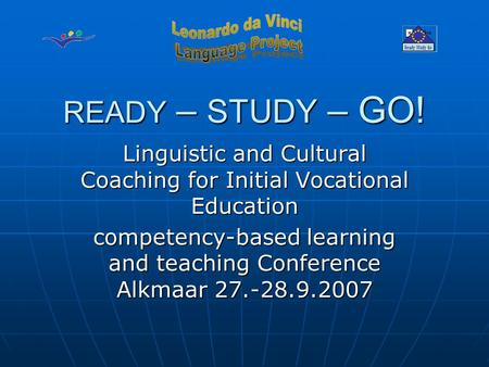 READY – STUDY – GO! Linguistic and Cultural Coaching for Initial Vocational Education competency-based learning and teaching Conference Alkmaar 27.-28.9.2007.