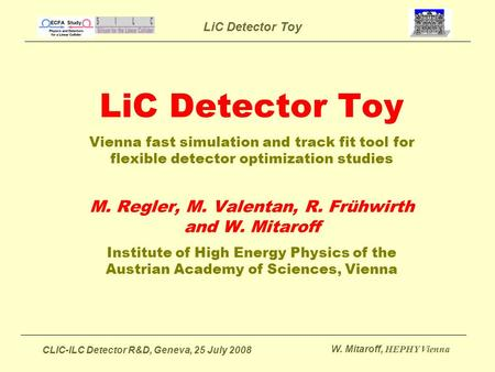 LiC Detector Toy CLIC-ILC Detector R&D, Geneva, 25 July 2008 W. Mitaroff, HEPHY Vienna LiC Detector Toy Vienna fast simulation and track fit tool for flexible.