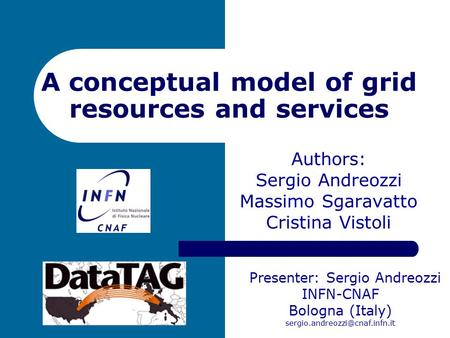 A conceptual model of grid resources and services Authors: Sergio Andreozzi Massimo Sgaravatto Cristina Vistoli Presenter: Sergio Andreozzi INFN-CNAF Bologna.