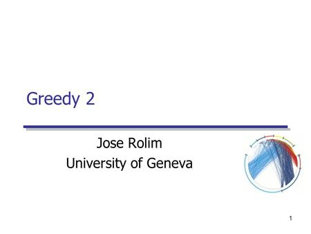 1 Greedy 2 Jose Rolim University of Geneva. Algorithmique Greedy 2Jose Rolim2 Examples Greedy  Minimum Spanning Trees  Shortest Paths Dijkstra.