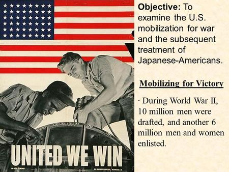 · During World War II, 10 million men were drafted, and another 6 million men and women enlisted. Mobilizing for Victory Objective: To examine the U.S.