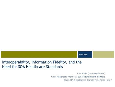 03-23-05 April 2008 page 1 Interoperability, Information Fidelity, and the Need for SOA Healthcare Standards Ken Rubin ( ) Chief Healthcare.