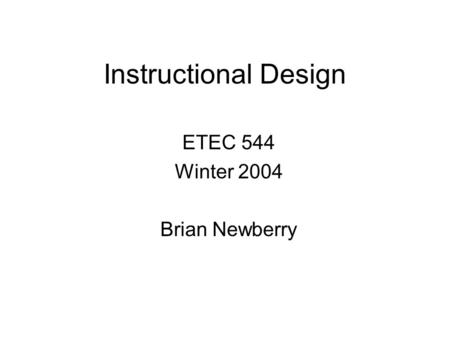 Instructional Design ETEC 544 Winter 2004 Brian Newberry.
