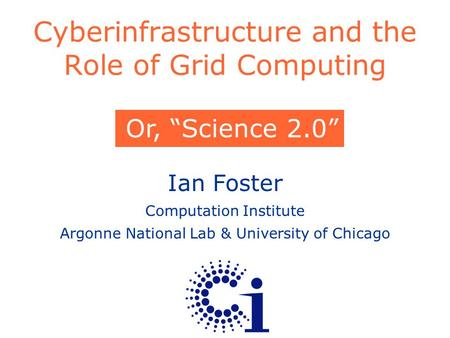 "Ian Foster Computation Institute Argonne National Lab & University of Chicago Cyberinfrastructure and the Role of Grid Computing Or, ""Science 2.0"""