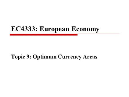 EC4333: European Economy Topic 9: Optimum Currency Areas.