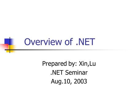 Overview of.NET Prepared by: Xin,Lu.NET Seminar Aug.10, 2003.