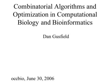 Combinatorial Algorithms and Optimization in Computational Biology and Bioinformatics Dan Gusfield occbio, June 30, 2006.