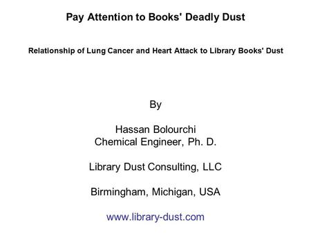 Pay Attention to Books' Deadly Dust Relationship of Lung Cancer and Heart Attack to Library Books' Dust By Hassan Bolourchi Chemical Engineer, Ph. D.