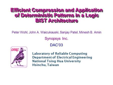 Efficient Compression and Application of Deterministic Patterns in a Logic BIST Architecture Peter Wohl, John A. Waicukauski, Sanjay Patel, Minesh B. Amin.