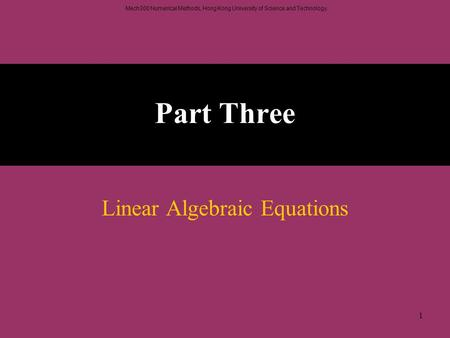 Mech300 Numerical Methods, Hong Kong University of Science and Technology. 1 Part Three Linear Algebraic Equations.