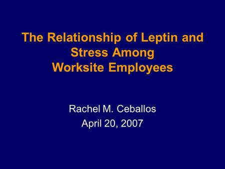 The Relationship of Leptin and Stress Among Worksite Employees Rachel M. Ceballos April 20, 2007.