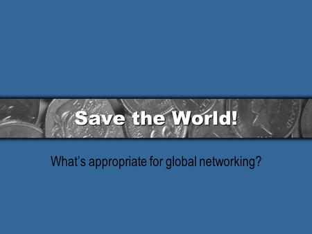 Save the World! What's appropriate for global networking?
