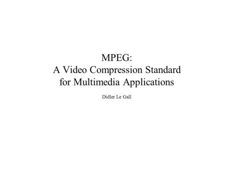 MPEG: A Video Compression Standard for Multimedia Applications Didler Le Gall.