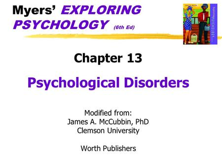 Myers' EXPLORING PSYCHOLOGY (6th Ed) Chapter 13 Psychological Disorders Modified from: James A. McCubbin, PhD Clemson University Worth Publishers.