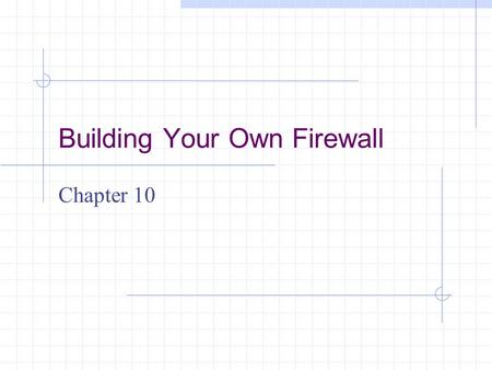 Building Your Own Firewall Chapter 10. Learning Objectives List and define the two categories of firewalls Explain why desktop firewalls are used Explain.