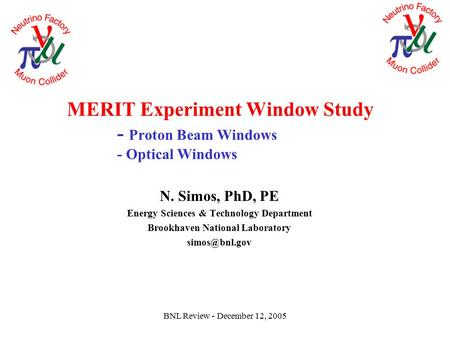 BNL Review - December 12, 2005 MERIT Experiment Window Study - Proton Beam Windows - Optical Windows N. Simos, PhD, PE Energy Sciences & Technology Department.
