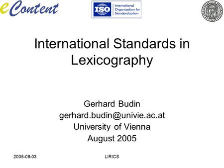 2005-08-03LIRICS International Standards in Lexicography Gerhard Budin University of Vienna August 2005.