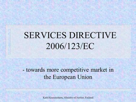 Katri Kummoinen, Ministry of Justice, Finland SERVICES DIRECTIVE 2006/123/EC - towards more competitive market in the European Union.