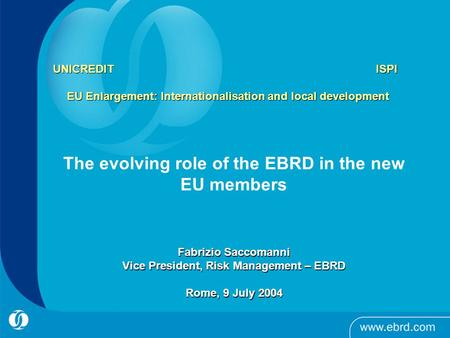 UNICREDIT ISPI EU Enlargement: Internationalisation and local development The evolving role of the EBRD in the new EU members Fabrizio Saccomanni Vice.
