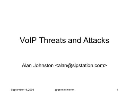 September 19, 2006speermint interim1 VoIP Threats and Attacks Alan Johnston.