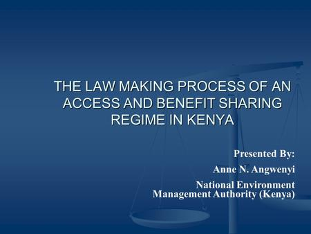 THE LAW MAKING PROCESS OF AN ACCESS AND BENEFIT SHARING REGIME IN KENYA Presented By: Anne N. Angwenyi National Environment Management Authority (Kenya)