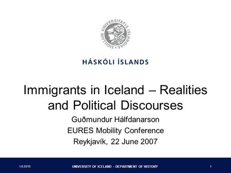 1.6.2015 UNIVERSITY OF ICELAND – DEPARTMENT OF HISTORY 1 Immigrants in Iceland – Realities and Political Discourses Guðmundur Hálfdanarson EURES Mobility.