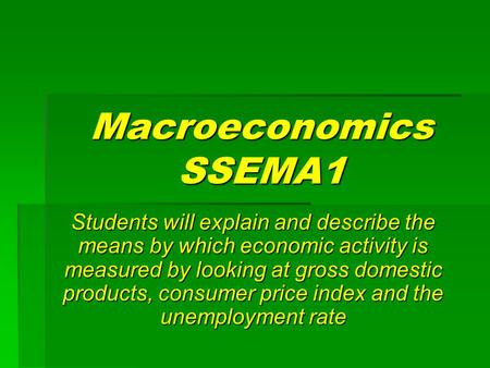 Macroeconomics SSEMA1 Students will explain and describe the means by which economic activity is measured by looking at gross domestic products, consumer.