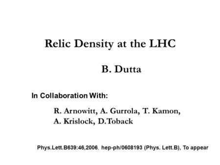 Relic Density at the LHC B. Dutta In Collaboration With: R. Arnowitt, A. Gurrola, T. Kamon, A. Krislock, D.Toback Phys.Lett.B639:46,2006, hep-ph/0608193.