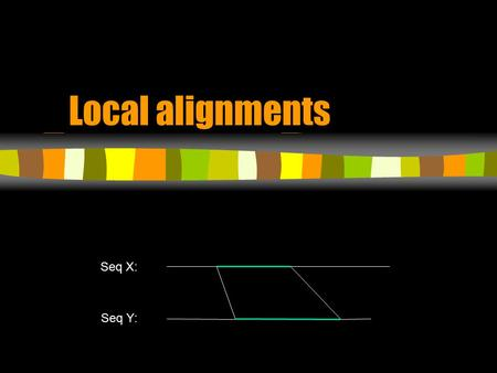 Local alignments Seq X: Seq Y:. Local alignment  What's local? –Allow only parts of the sequence to match –Results in High Scoring Segments –Locally.