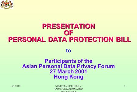 6/1/2015MINISTRY OF ENERGY, COMMUNICATIONS AND MULTIMEDIA 1 PRESENTATION OF PERSONAL DATA PROTECTION BILL PRESENTATION OF PERSONAL DATA PROTECTION BILL.