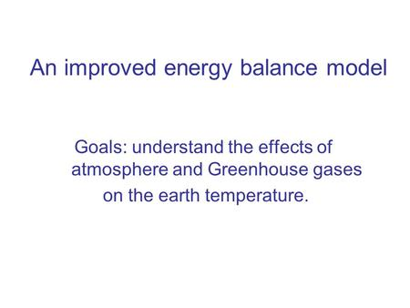 An improved energy balance model Goals: understand the effects of atmosphere and Greenhouse gases on the earth temperature.