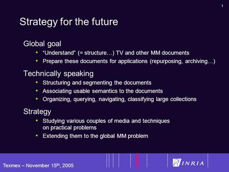"1 Texmex – November 15 th, 2005 Strategy for the future Global goal ""Understand"" (= structure…) TV and other MM documents Prepare these documents for applications."