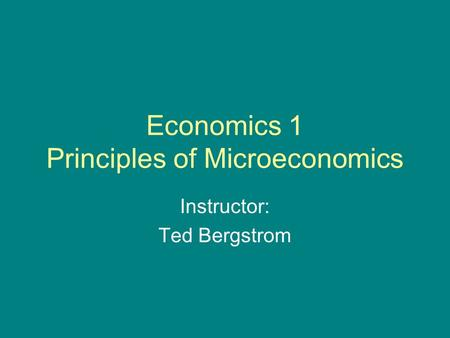 Economics 1 Principles of Microeconomics Instructor: Ted Bergstrom.