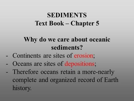 SEDIMENTS Text Book – Chapter 5 Why do we care about oceanic sediments? -Continents are sites of erosion; -Oceans are sites of depositions; -Therefore.